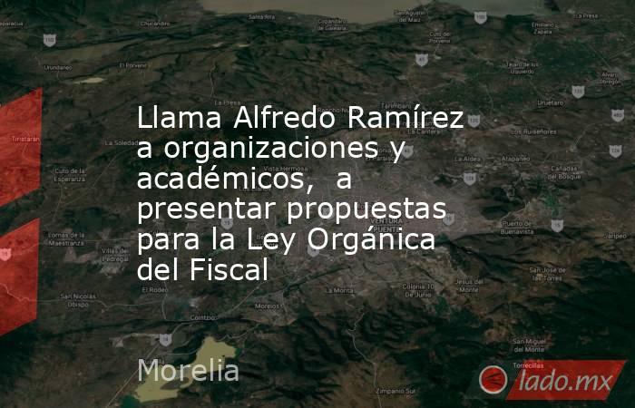 Llama Alfredo Ramírez a organizaciones y académicos, a presentar propuestas para la Ley Orgánica del Fiscal. Noticias en tiempo real