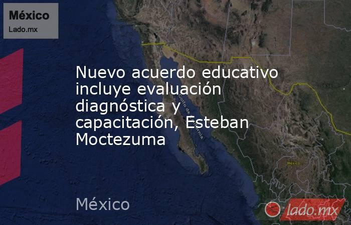 Nuevo acuerdo educativo incluye evaluación diagnóstica y capacitación, Esteban Moctezuma. Noticias en tiempo real
