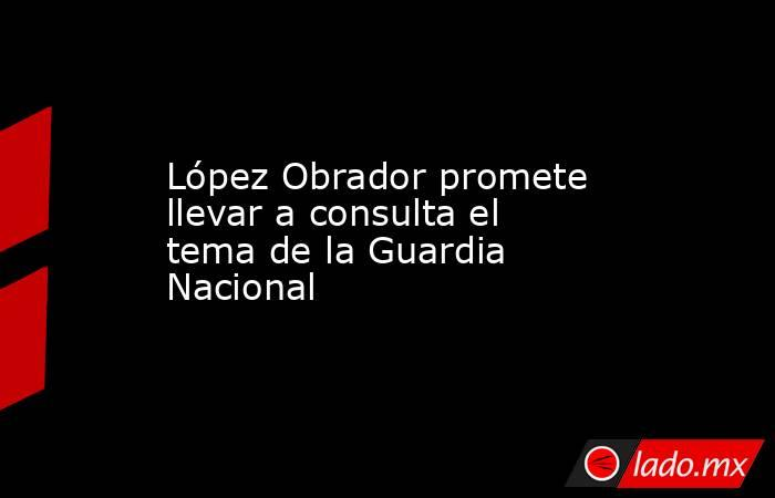 López Obrador promete llevar a consulta el tema de la Guardia Nacional. Noticias en tiempo real