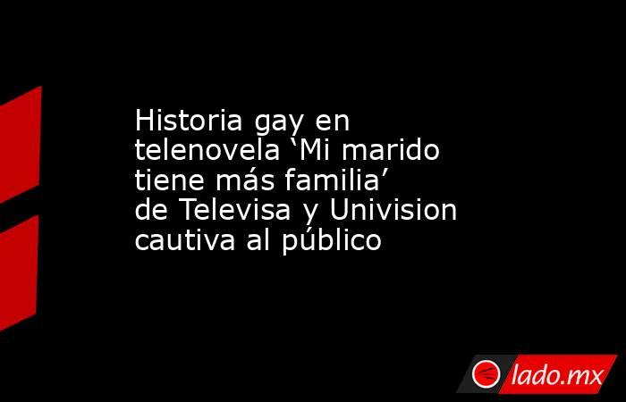 Historia gay en telenovela 'Mi marido tiene más familia' de Televisa y Univision cautiva al público. Noticias en tiempo real