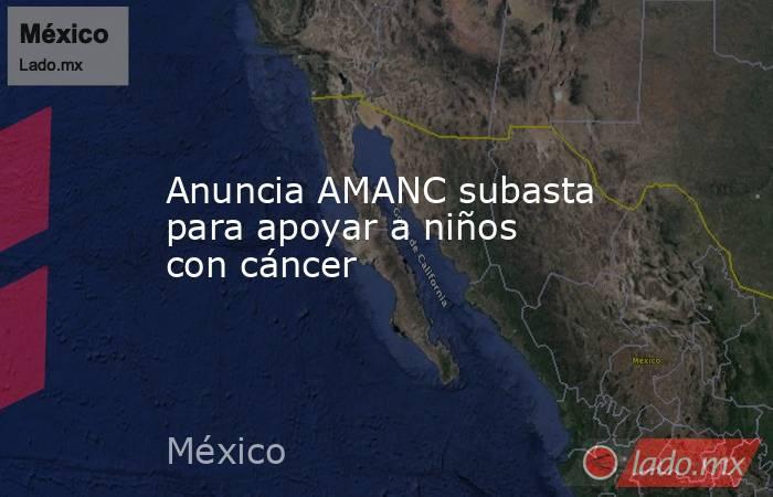 Anuncia AMANC subasta para apoyar a niños con cáncer. Noticias en tiempo real