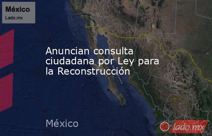 Anuncian consulta ciudadana por Ley para la Reconstrucción. Noticias en tiempo real