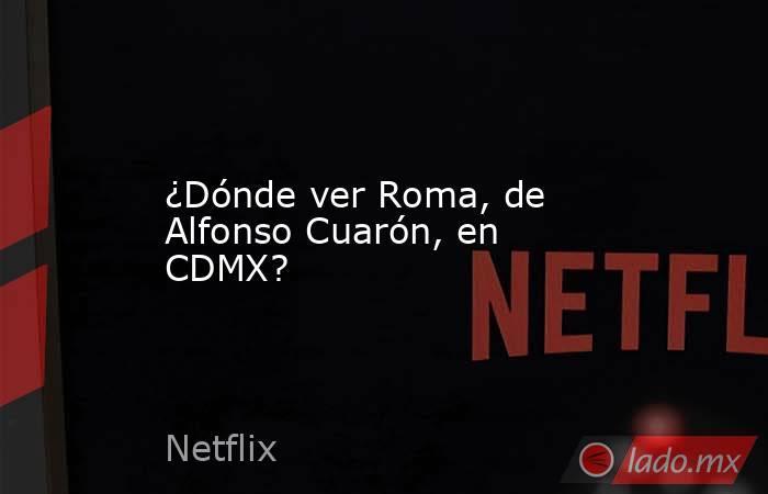 ¿Dónde ver Roma, de Alfonso Cuarón, en CDMX?. Noticias en tiempo real