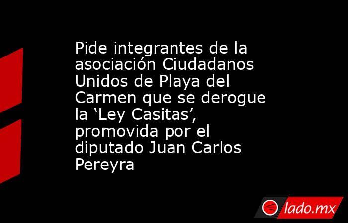 Pide integrantes de la asociación Ciudadanos Unidos de Playa del Carmen que se derogue la 'Ley Casitas', promovida por el diputado Juan Carlos Pereyra. Noticias en tiempo real