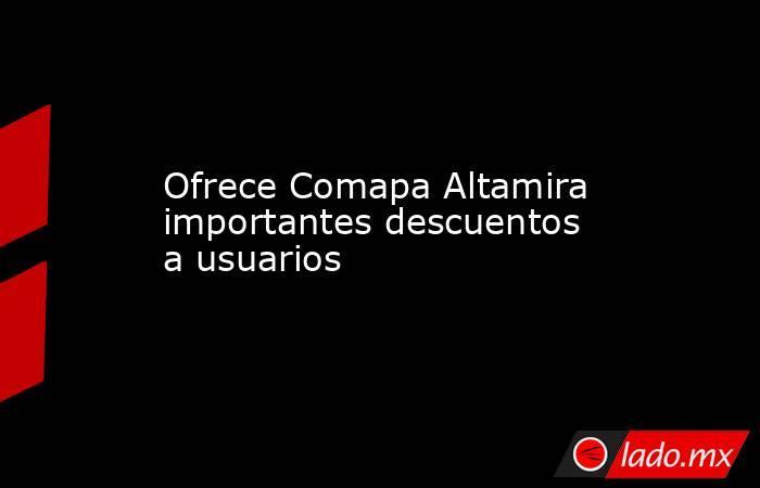 Ofrece Comapa Altamira importantes descuentos a usuarios. Noticias en tiempo real