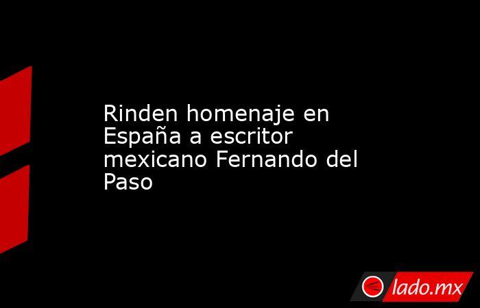 Rinden homenaje en España a escritor mexicano Fernando del Paso. Noticias en tiempo real