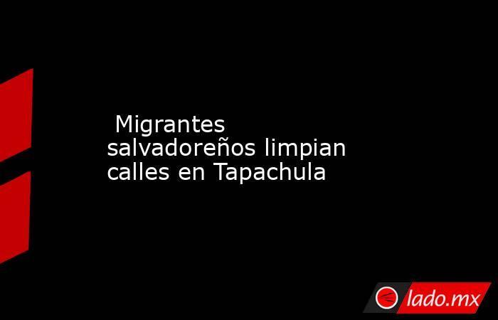 Migrantes salvadoreños limpian calles en Tapachula. Noticias en tiempo real