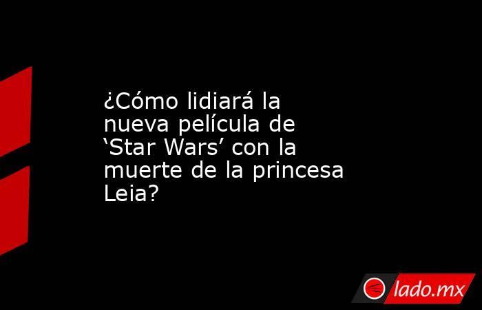 ¿Cómo lidiará la nueva película de 'Star Wars' con la muerte de la princesa Leia?. Noticias en tiempo real