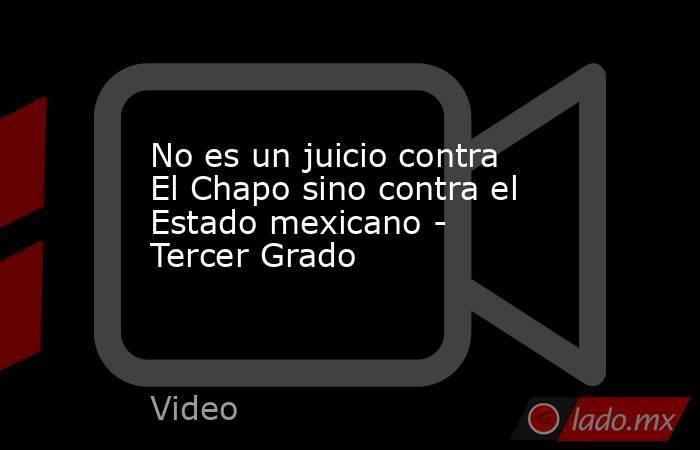 No es un juicio contra El Chapo sino contra el Estado mexicano - Tercer Grado. Noticias en tiempo real