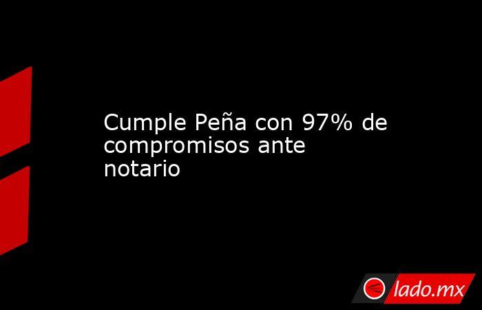 Cumple Peña con 97% de compromisos ante notario. Noticias en tiempo real