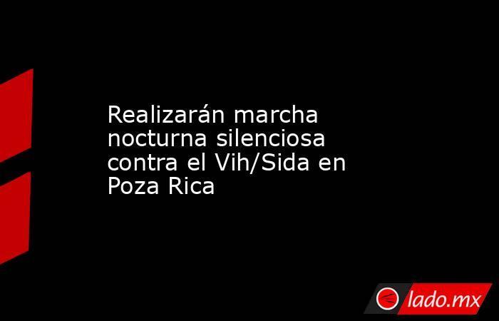 Realizarán marcha nocturna silenciosa contra el Vih/Sida en Poza Rica. Noticias en tiempo real