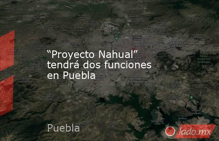 """""""Proyecto Nahual"""" tendrá dos funciones en Puebla. Noticias en tiempo real"""