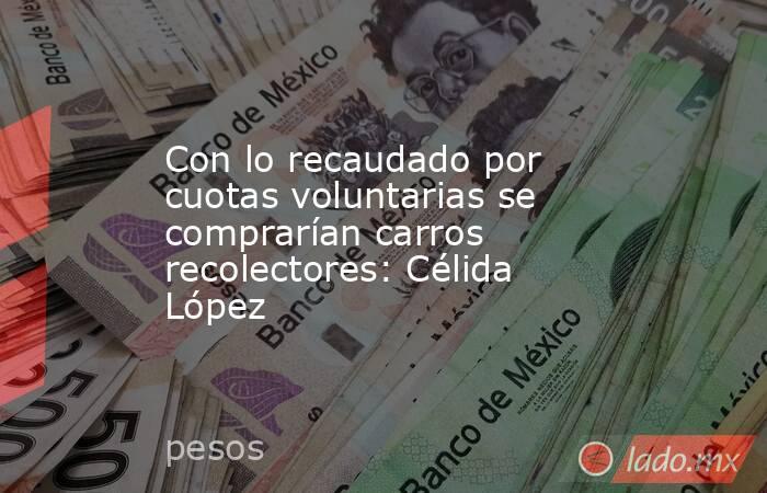 Con lo recaudado por cuotas voluntarias se comprarían carros recolectores: Célida López. Noticias en tiempo real