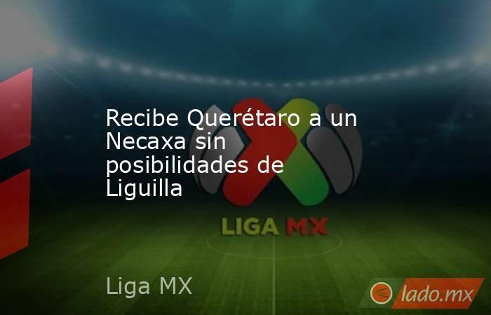 Recibe Querétaro a un Necaxa sin posibilidades de Liguilla. Noticias en tiempo real