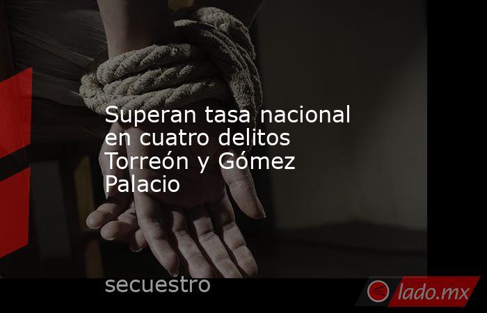 Superan tasa nacional en cuatro delitos Torreón y Gómez Palacio. Noticias en tiempo real