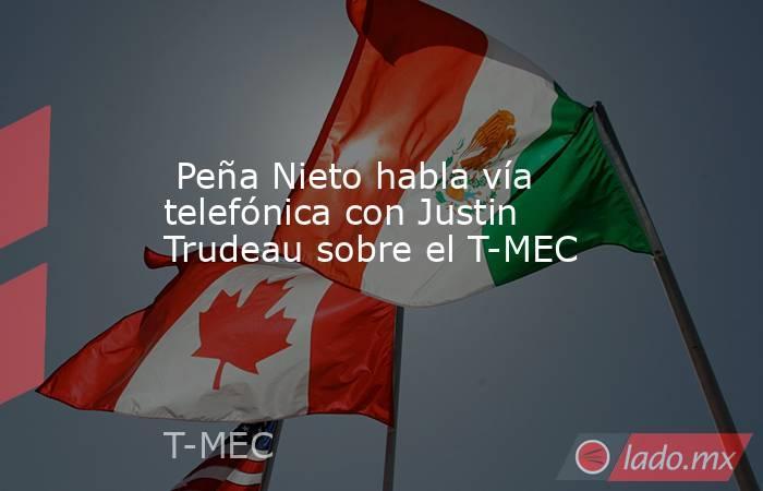 Peña Nieto habla vía telefónica con Justin Trudeau sobre el T-MEC. Noticias en tiempo real