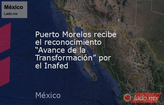 """Puerto Morelos recibe el reconocimiento """"Avance de la Transformación"""" por el Inafed. Noticias en tiempo real"""