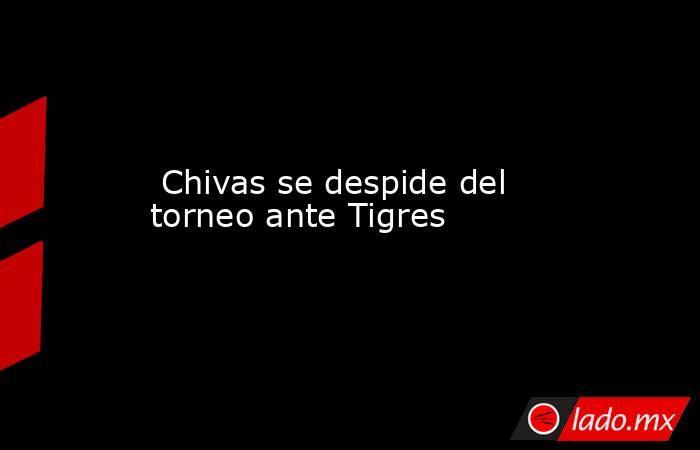 Chivas se despide del torneo ante Tigres. Noticias en tiempo real