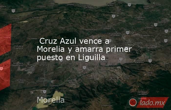 Cruz Azul vence a Morelia y amarra primer puesto en Liguilla. Noticias en tiempo real
