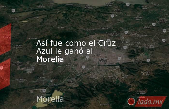 Así fue como el Cruz Azul le ganó al Morelia . Noticias en tiempo real