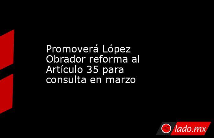 Promoverá López Obrador reforma al Artículo 35 para consulta en marzo. Noticias en tiempo real