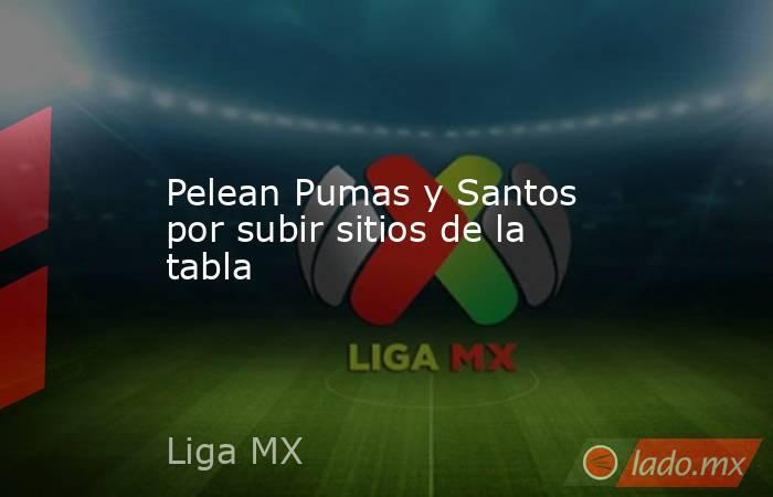 Pelean Pumas y Santos por subir sitios de la tabla. Noticias en tiempo real