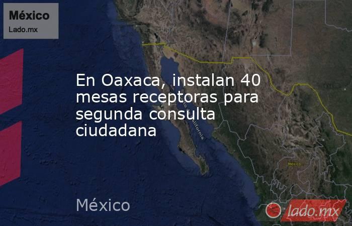 En Oaxaca, instalan 40 mesas receptoras para segunda consulta ciudadana. Noticias en tiempo real