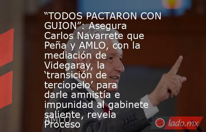 """""""TODOS PACTARON CON GUION"""": Asegura Carlos Navarrete que Peña y AMLO, con la mediación de Videgaray, la 'transición de terciopelo' para darle amnistía e impunidad al gabinete saliente, revela Proceso. Noticias en tiempo real"""