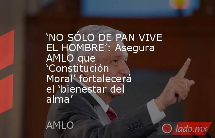 'NO SÓLO DE PAN VIVE EL HOMBRE': Asegura AMLO que 'Constitución Moral' fortalecerá el 'bienestar del alma'. Noticias en tiempo real