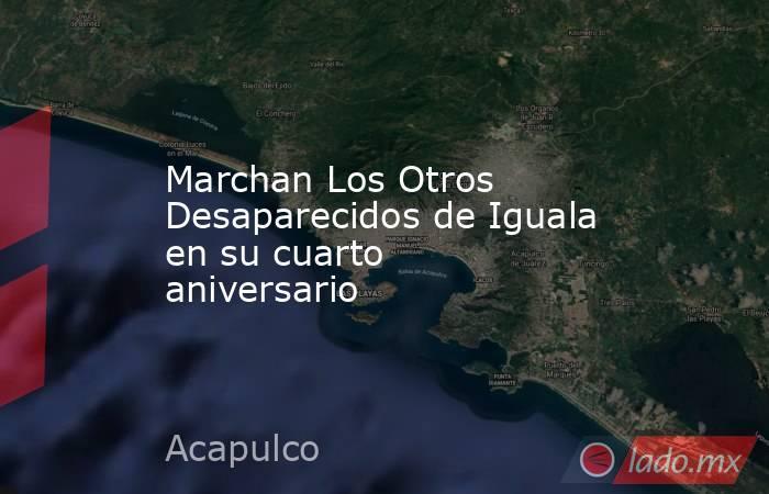 Marchan Los Otros Desaparecidos de Iguala en su cuarto aniversario. Noticias en tiempo real