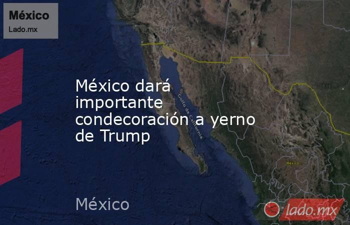 México dará importante condecoración a yerno de Trump. Noticias en tiempo real