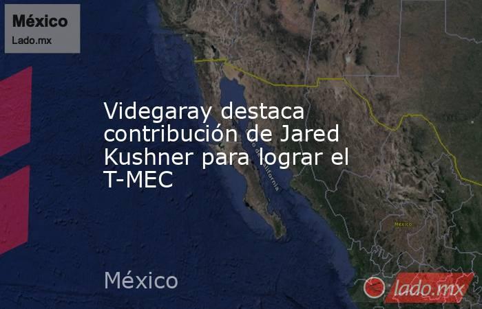 Videgaray destaca contribución de Jared Kushner para lograr el T-MEC. Noticias en tiempo real