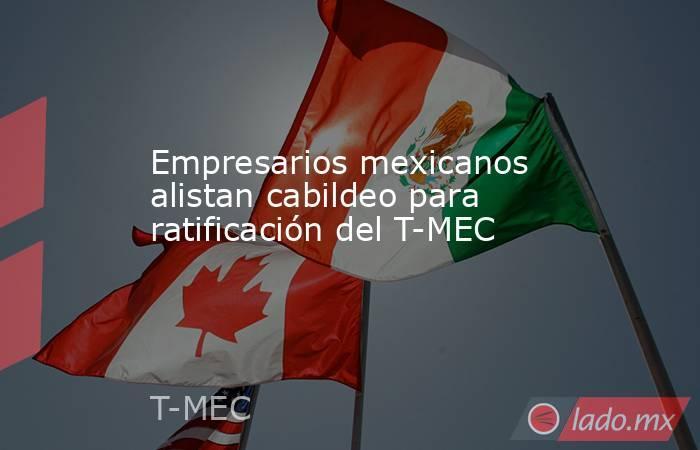 Empresarios mexicanos alistan cabildeo para ratificación del T-MEC. Noticias en tiempo real