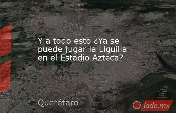 Y a todo esto ¿Ya se puede jugar la Liguilla en el Estadio Azteca?. Noticias en tiempo real