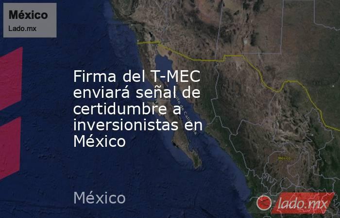 Firma del T-MEC enviará señal de certidumbre a inversionistas en México. Noticias en tiempo real