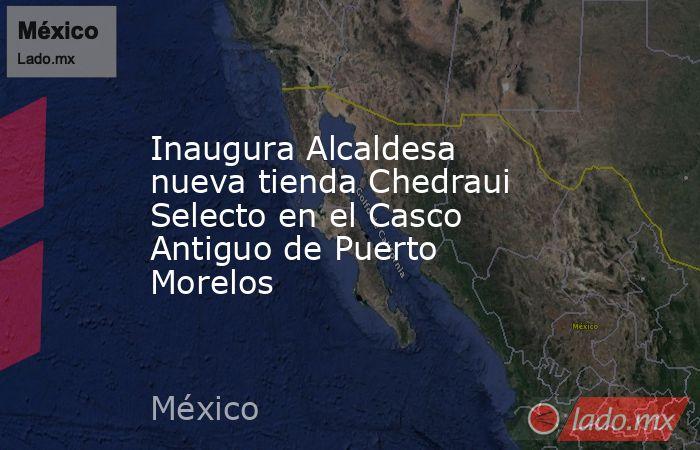 Inaugura Alcaldesa nueva tienda Chedraui Selecto en el Casco Antiguo de Puerto Morelos. Noticias en tiempo real