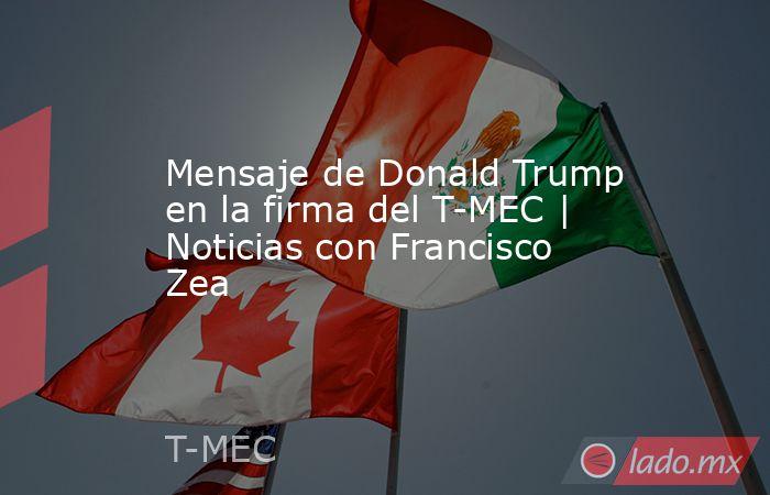 Mensaje de Donald Trump en la firma del T-MEC | Noticias con Francisco Zea. Noticias en tiempo real