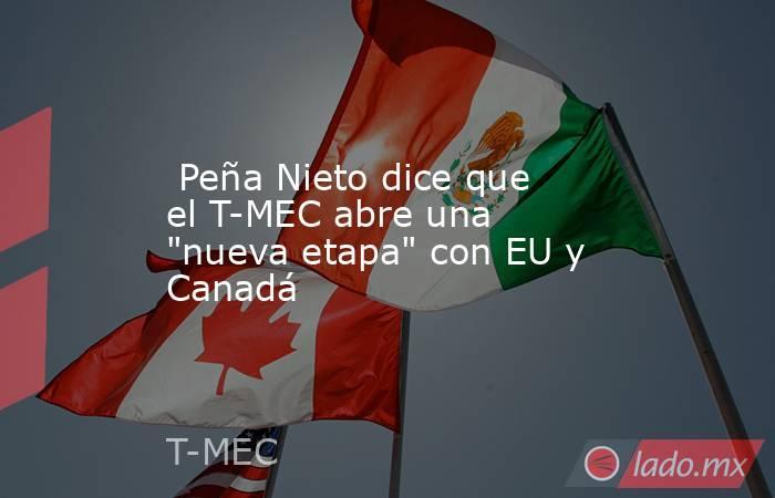 Peña Nieto dice que el T-MEC abre una
