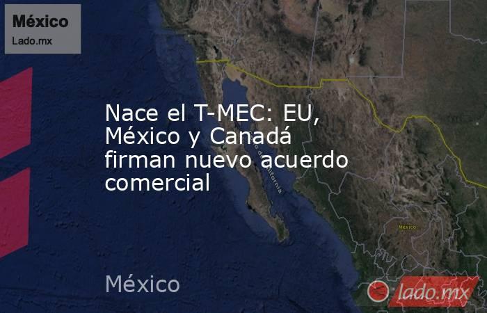 Nace el T-MEC: EU, México y Canadá firman nuevo acuerdo comercial. Noticias en tiempo real