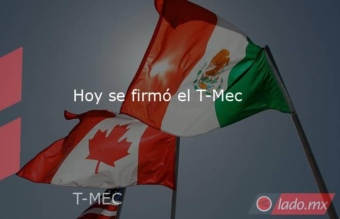 Hoy se firmó el T-Mec. Noticias en tiempo real