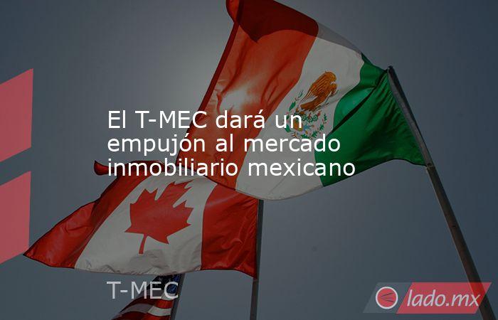 El T-MEC dará un empujón al mercado inmobiliario mexicano. Noticias en tiempo real