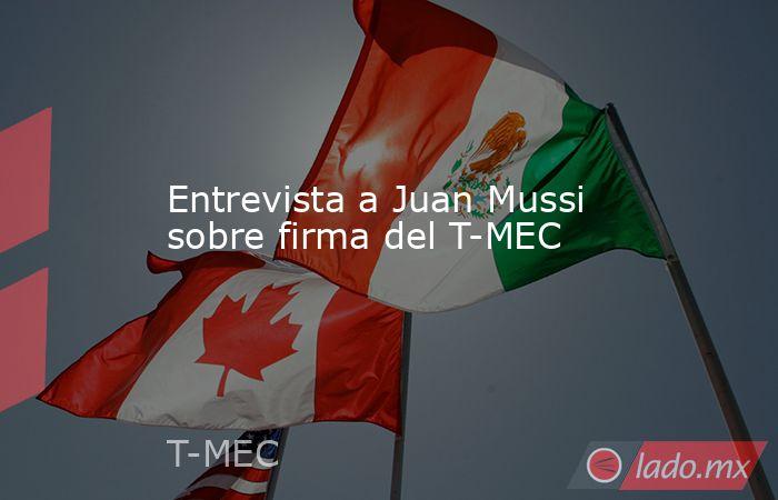 Entrevista a Juan Mussi sobre firma del T-MEC. Noticias en tiempo real