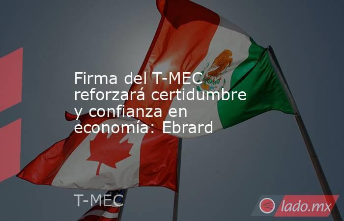 Firma del T-MEC reforzará certidumbre y confianza en economía: Ebrard. Noticias en tiempo real
