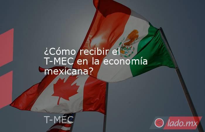 ¿Cómo recibir el T-MEC en la economía mexicana?. Noticias en tiempo real
