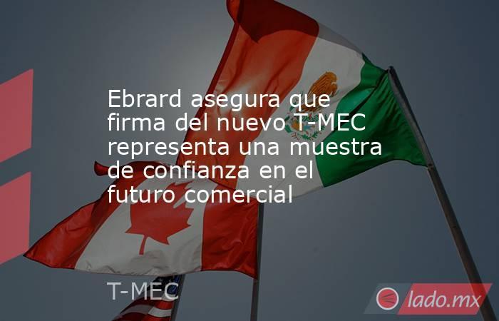 Ebrard asegura que firma del nuevo T-MEC representa una muestra de confianza en el futuro comercial. Noticias en tiempo real