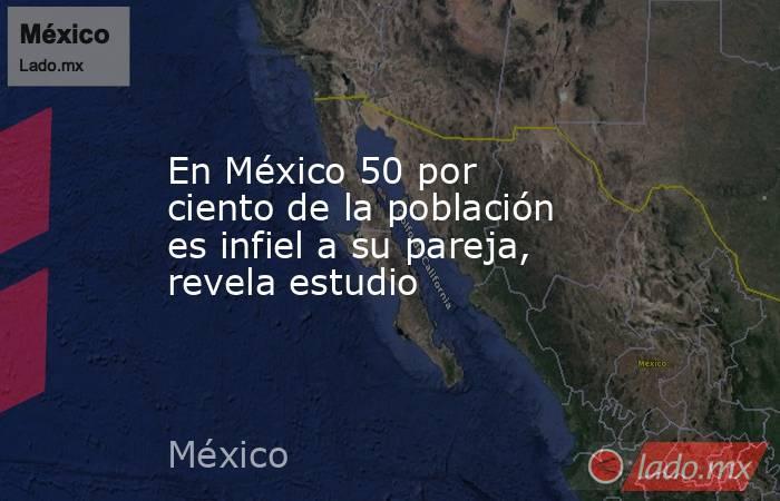 En México 50 por ciento de la población es infiel a su pareja, revela estudio. Noticias en tiempo real