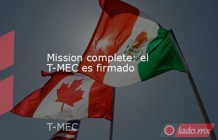 Mission complete: el T-MEC es firmado. Noticias en tiempo real