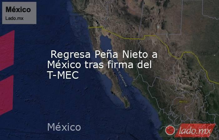 Regresa Peña Nieto a México tras firma del T-MEC. Noticias en tiempo real