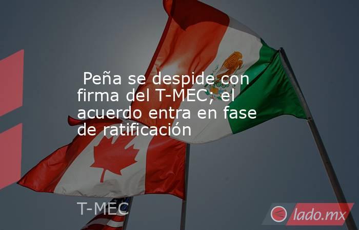 Peña se despide con firma del T-MEC; el acuerdo entra en fase de ratificación. Noticias en tiempo real