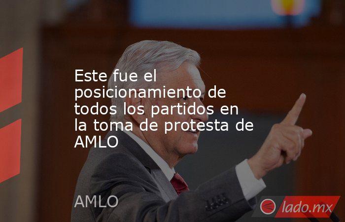 Este fue el posicionamiento de todos los partidos en la toma de protesta de AMLO. Noticias en tiempo real